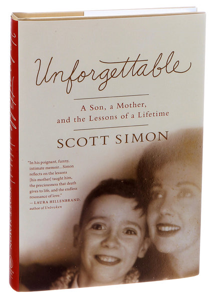 Unforgettable: A Son, a Mother, and the Lessons of a Lifetime.  By Scott Simon.